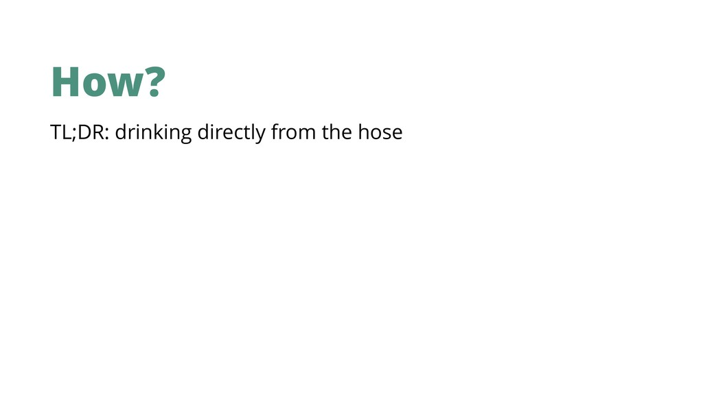 How? TL;DR: drinking directly from the hose