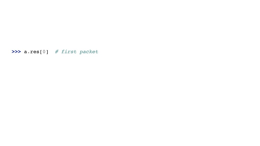 >>> a.res[0] # first packet
