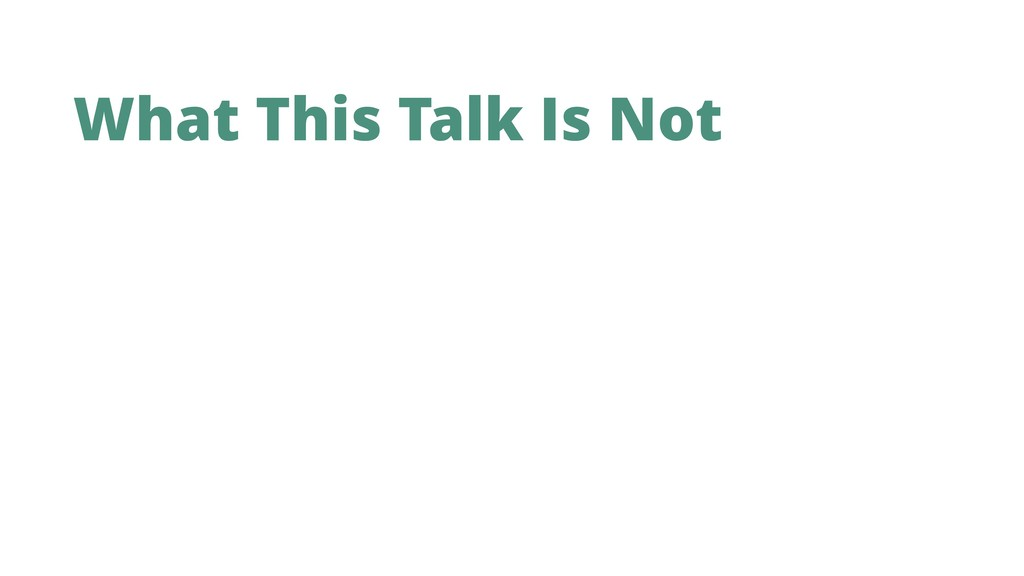 What This Talk Is Not