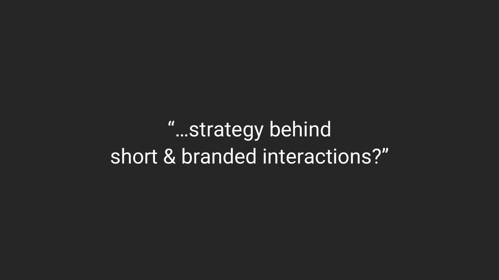 """""""…strategy behind short & branded interactions?"""""""