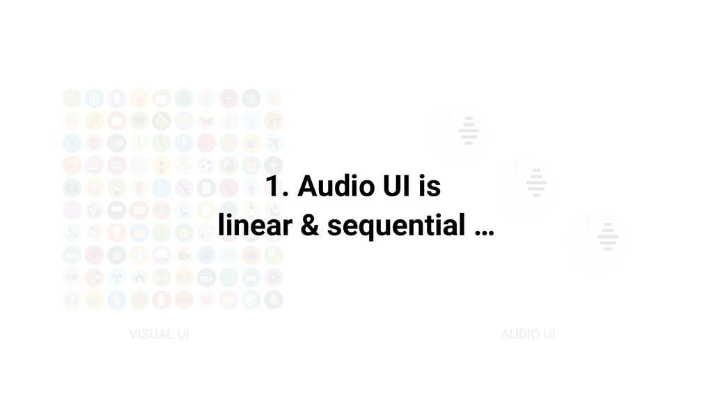 VISUAL UI AUDIO UI 1. Audio UI is linear & sequ...
