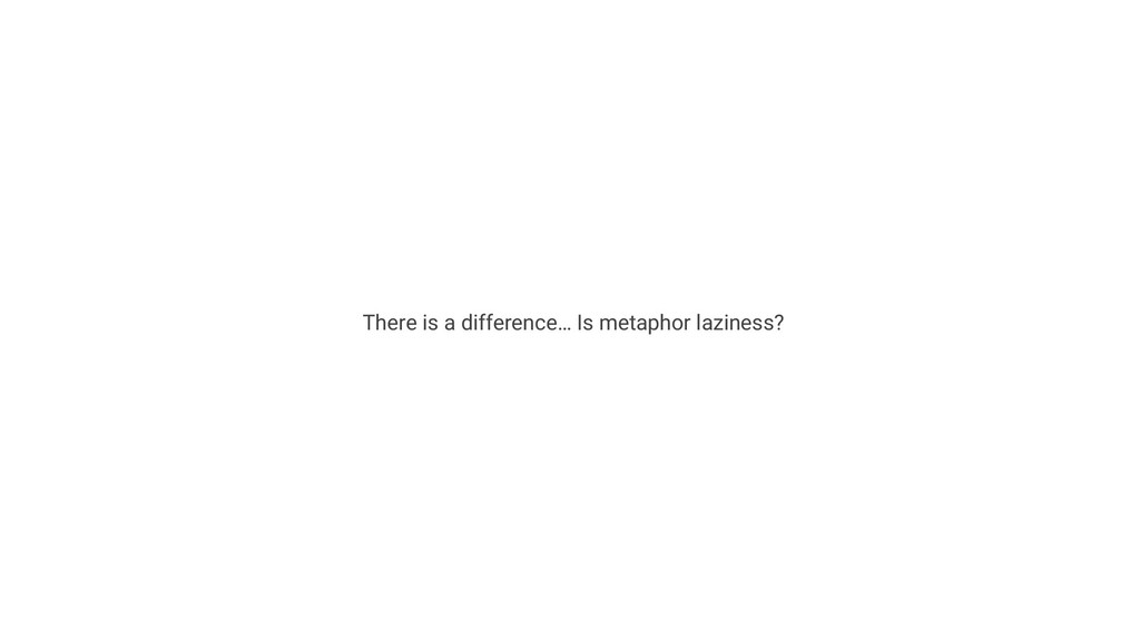 There is a difference… Is metaphor laziness?