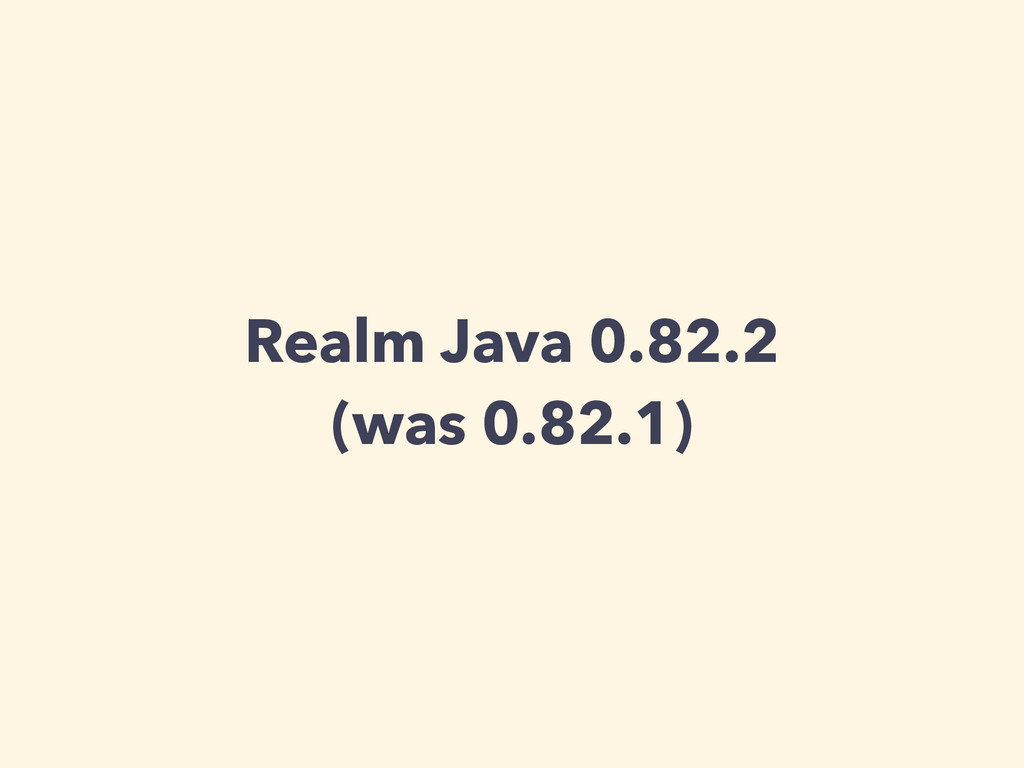 Realm Java 0.82.2 (was 0.82.1)