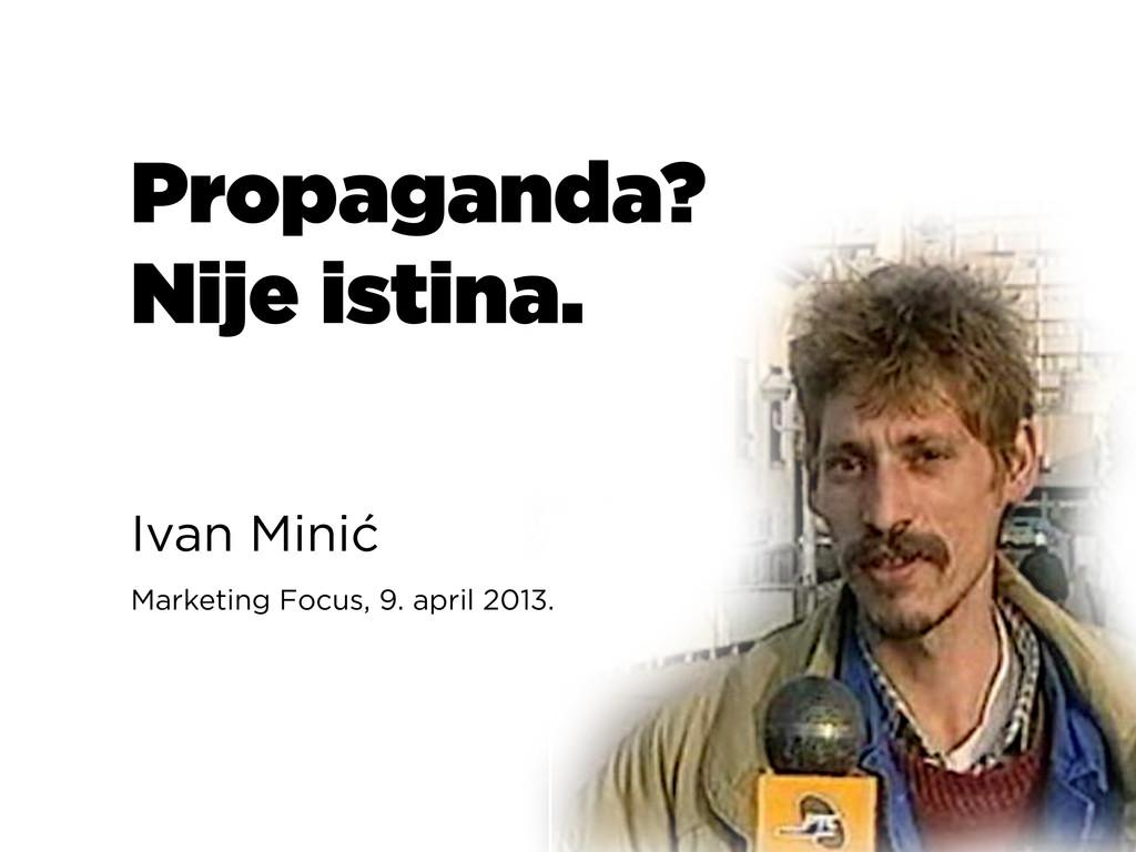 Propaganda? Nije istina. Ivan Minić Marketing F...