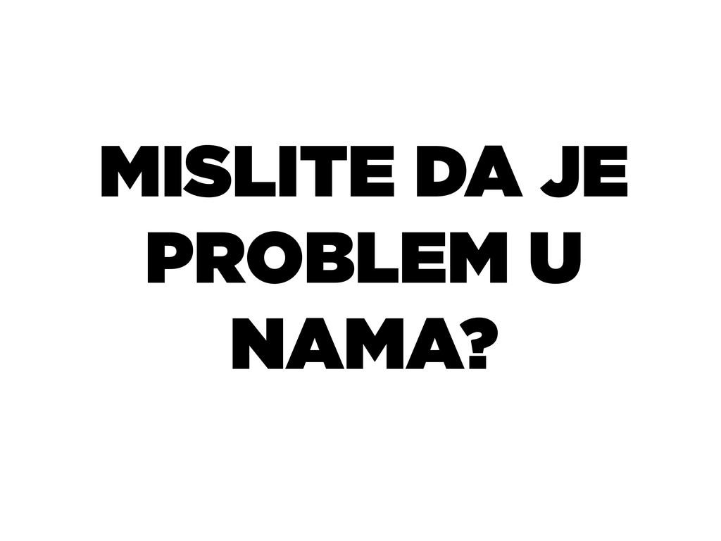 MISLITE DA JE PROBLEM U NAMA?