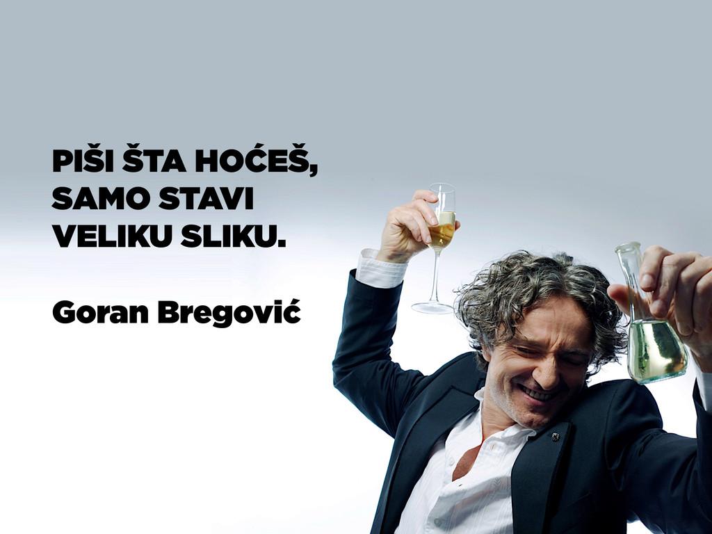 PIŠI ŠTA HOĆEŠ, SAMO STAVI VELIKU SLIKU. Goran ...