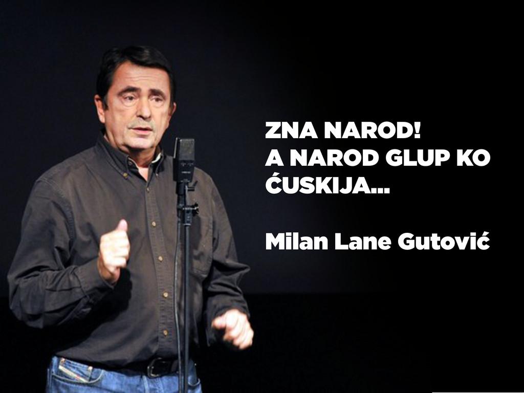 ZNA NAROD! A NAROD GLUP KO ĆUSKIJA… Milan Lane ...