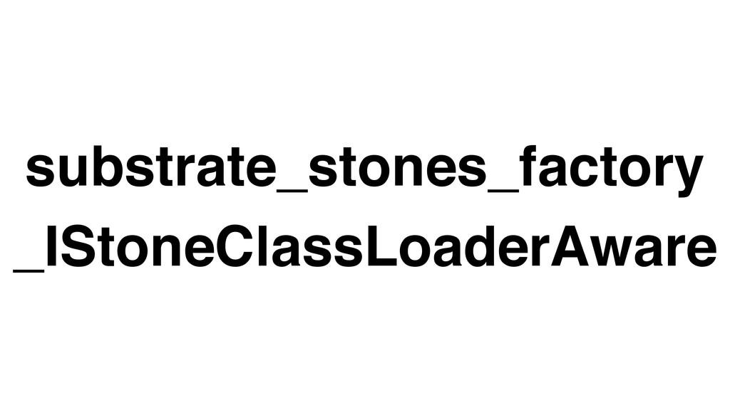 substrate_stones_factory _IStoneClassLoaderAware