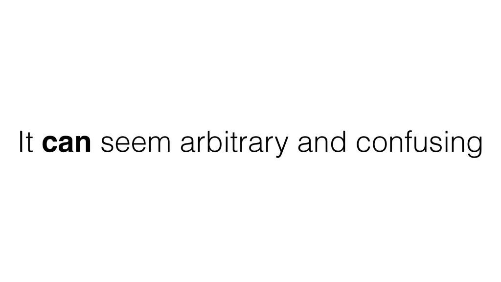 It can seem arbitrary and confusing