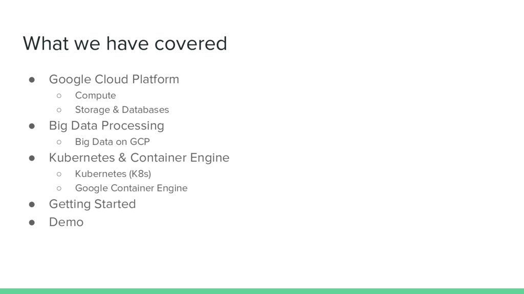 What we have covered ● Google Cloud Platform ○ ...