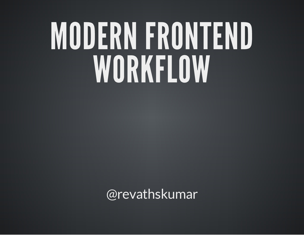 MODERN FRONTEND WORKFLOW @revathskumar