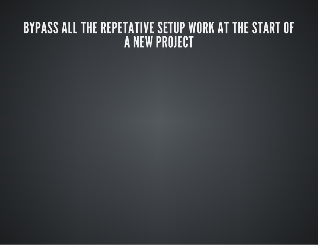 BYPASS ALL THE REPETATIVE SETUP WORK AT THE STA...