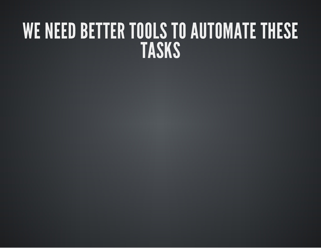 WE NEED BETTER TOOLS TO AUTOMATE THESE TASKS