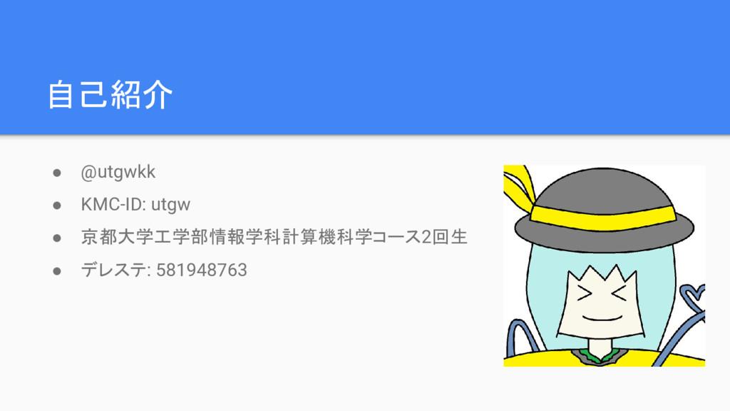 自己紹介 ● @utgwkk ● KMC-ID: utgw ● 京都大学工学部情報学科計算機科...