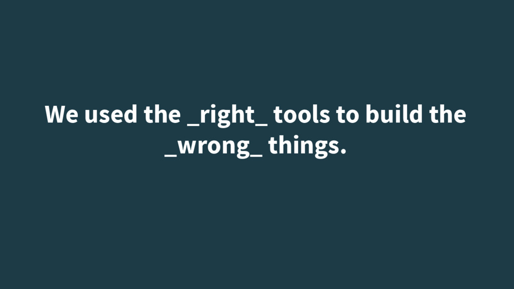We used the _right_ tools to build the _wrong_ ...