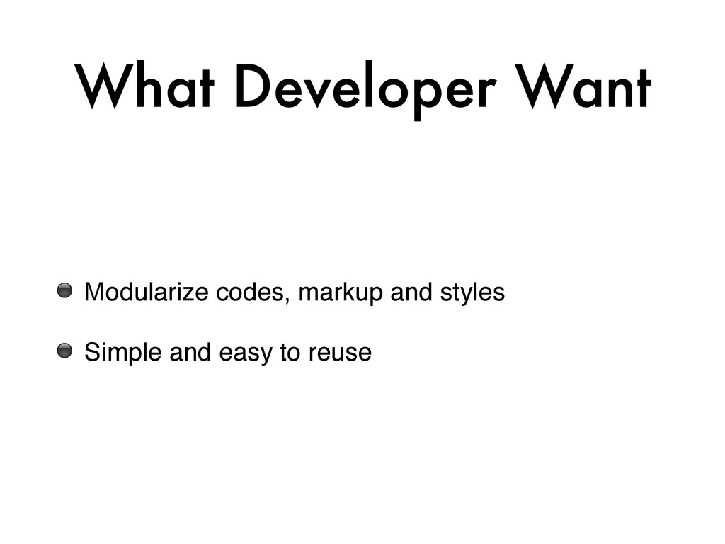 What Developer Want ⚫ Modularize codes, markup ...