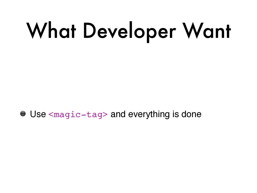 What Developer Want ⚫ Use <magic-tag> and every...