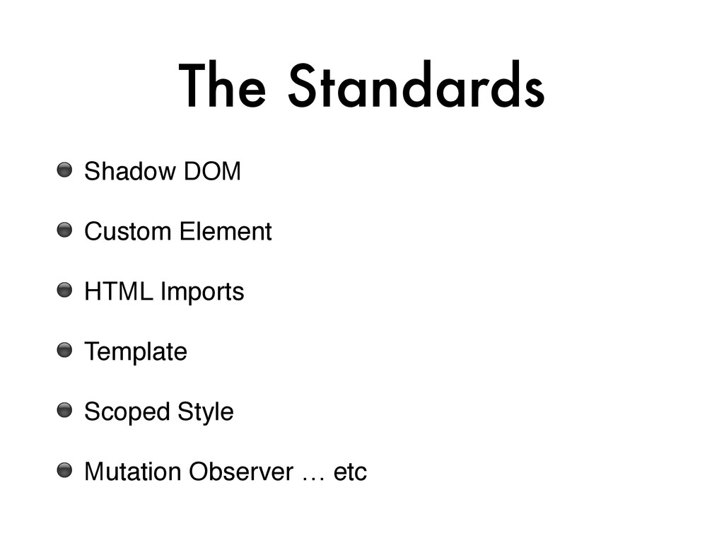 The Standards ⚫ Shadow DOM! ⚫ Custom Element! ⚫...