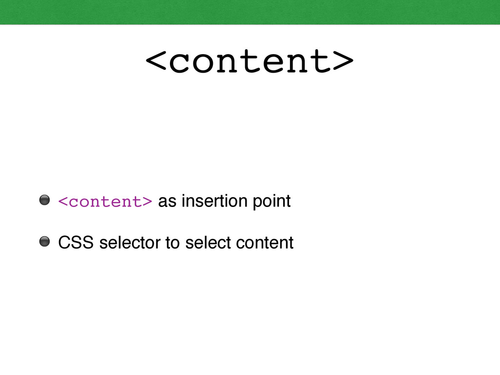 <content> ⚫ <content> as insertion point! ⚫ CSS...