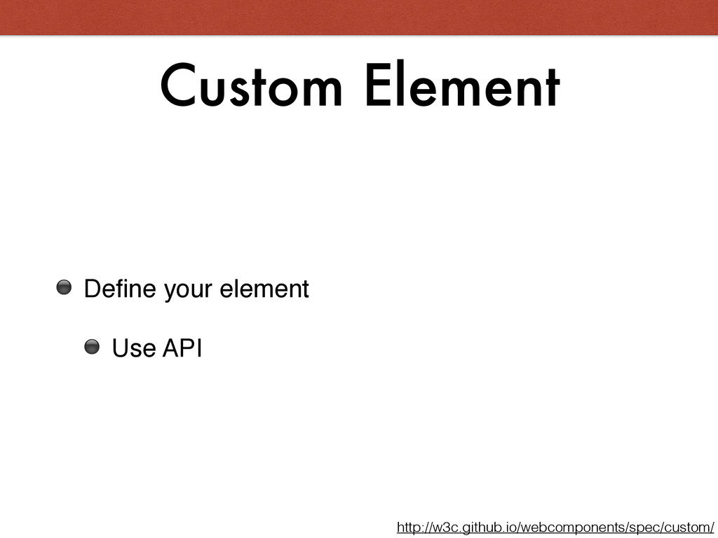 Custom Element ⚫ Define your element! ⚫ Use API ...