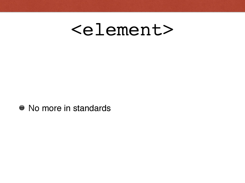 <element> ⚫ No more in standards