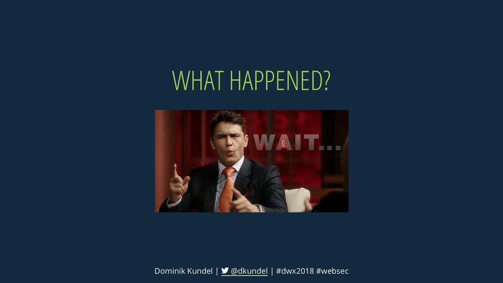 WHAT HAPPENED? Dominik Kundel | @dkundel | #dwx...
