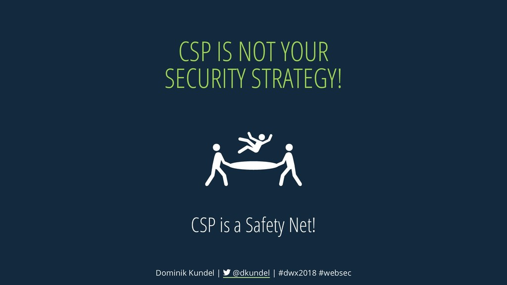 CSP IS NOT YOUR SECURITY STRATEGY! CSP is a Saf...