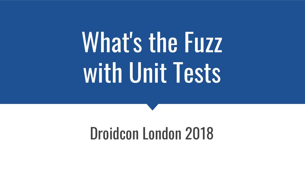 What's the Fuzz with Unit Tests Droidcon London...