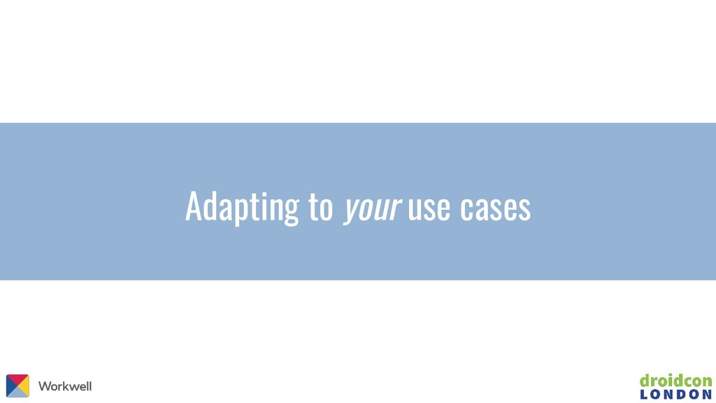 Adapting to your use cases