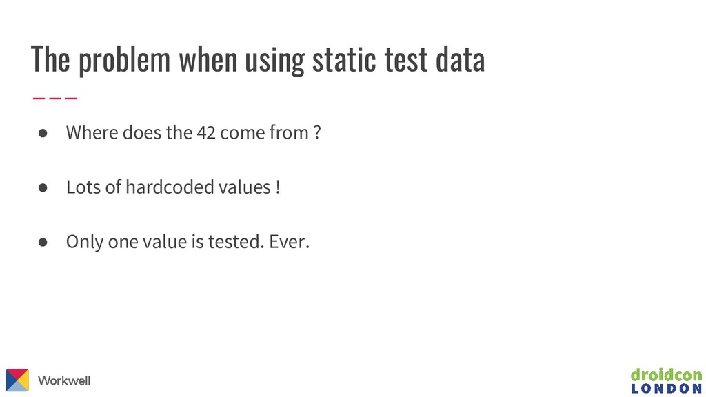 The problem when using static test data ● Where...