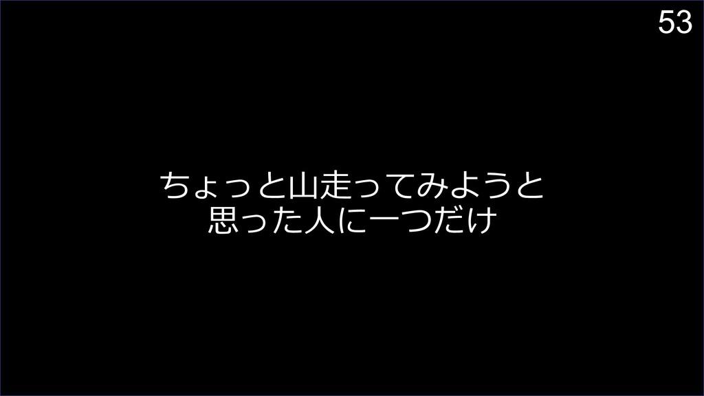 53 ちょっと⼭⾛ってみようと 思った⼈に⼀つだけ