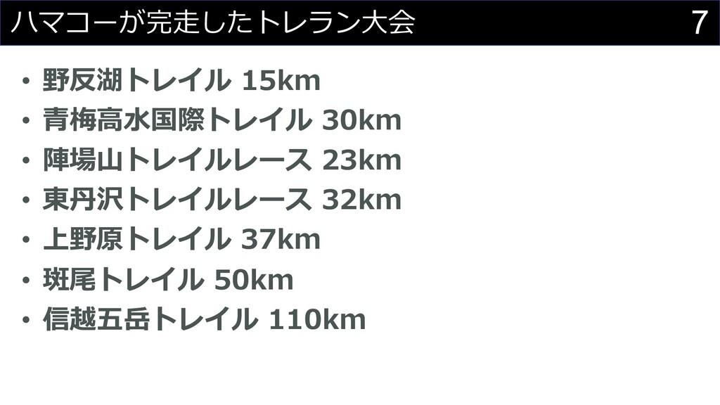 7 ハマコーが完⾛したトレラン⼤会 • 野反湖トレイル 15km • ⻘梅⾼⽔国際トレイル 3...