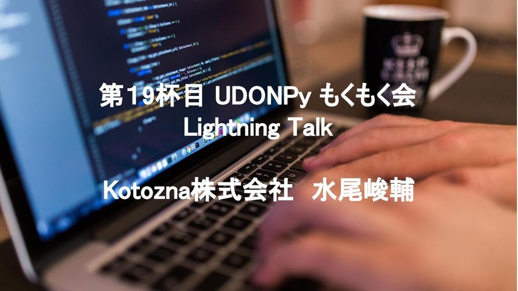 第19杯目 UDONPy もくもく会 Lightning Talk Kotozna株式会社...