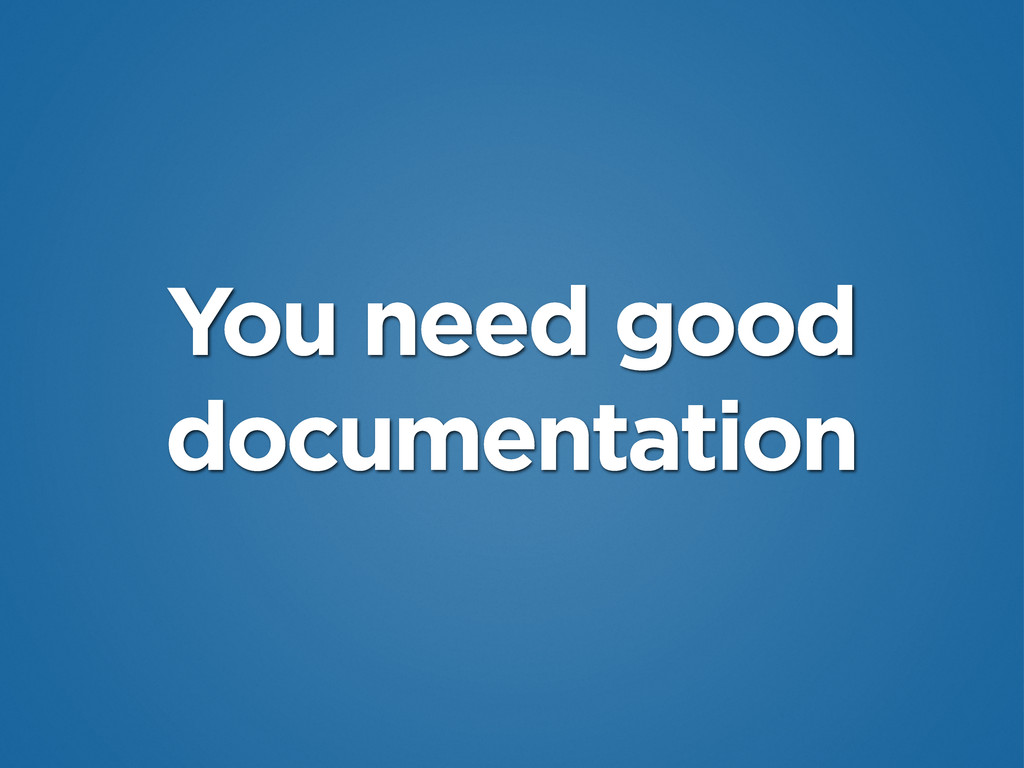 You need good documentation