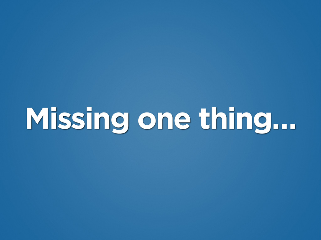 Missing one thing…