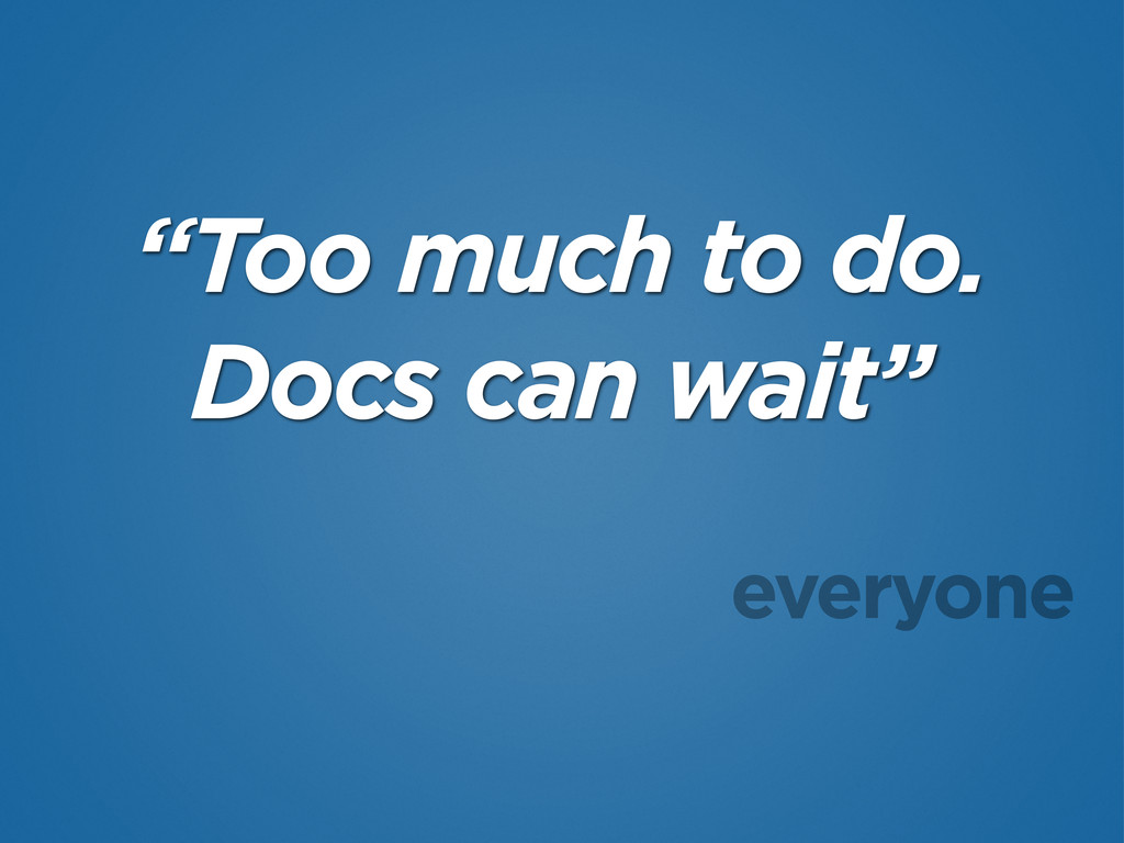 """Too much to do. Docs can wait"" everyone"