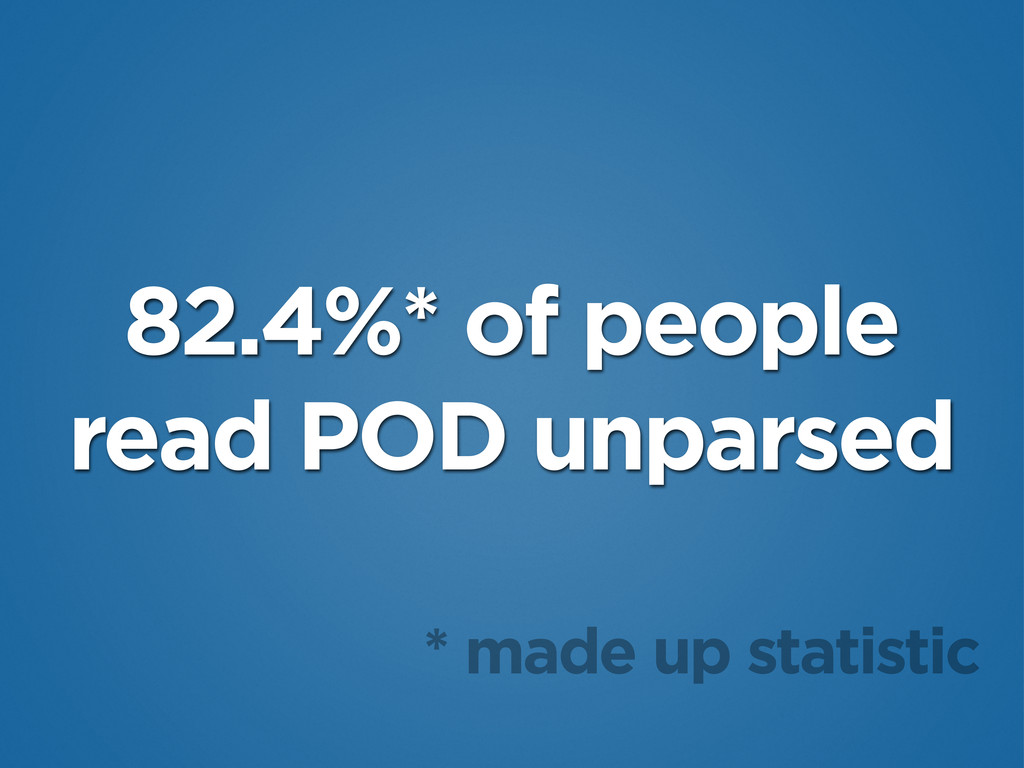 82.4%* of people read POD unparsed * made up st...