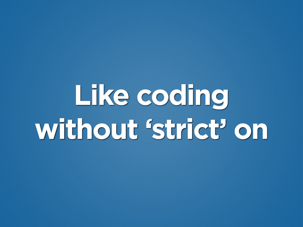 Like coding without 'strict' on