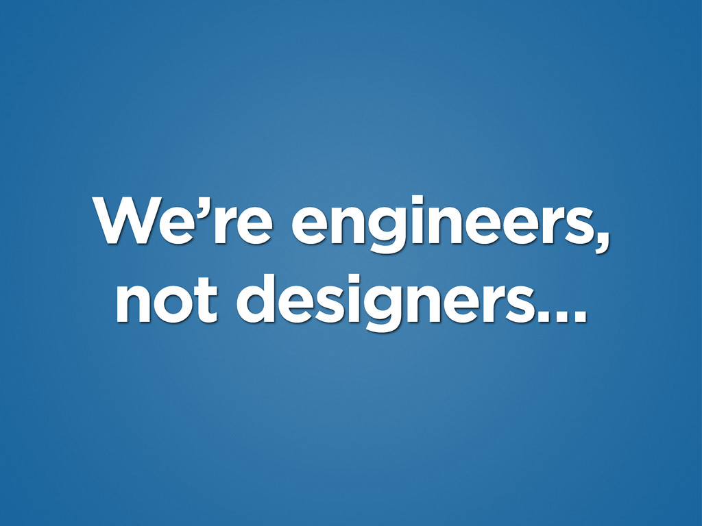 We're engineers, not designers…