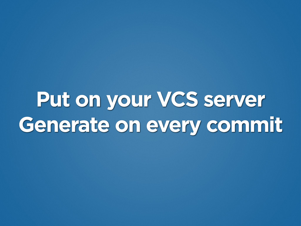 Put on your VCS server Generate on every commit