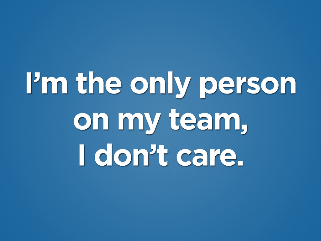 I'm the only person on my team, I don't care.