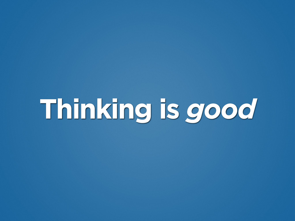 Thinking is good