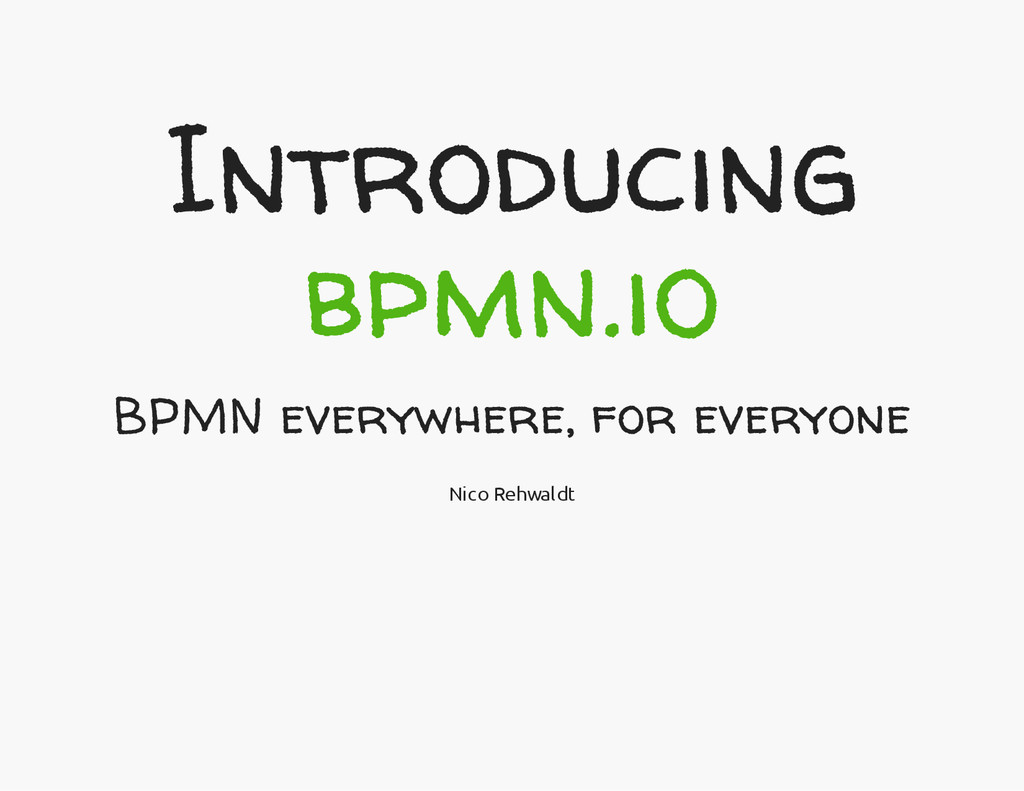 Introducing bpmn.io BPMN everywhere, for everyo...