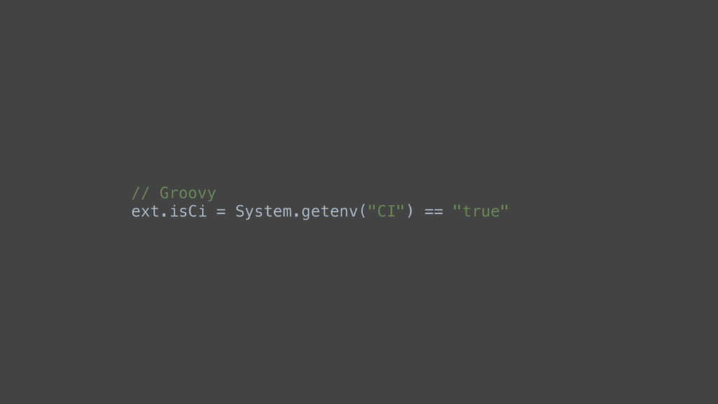"// Groovy ext.isCi = System.getenv(""CI"") == ""tr..."