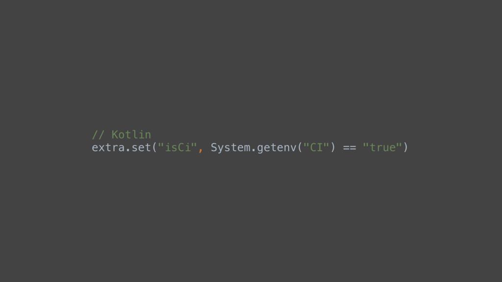 """// Kotlin extra.set(""""isCi"""", System.getenv(""""CI"""")..."""