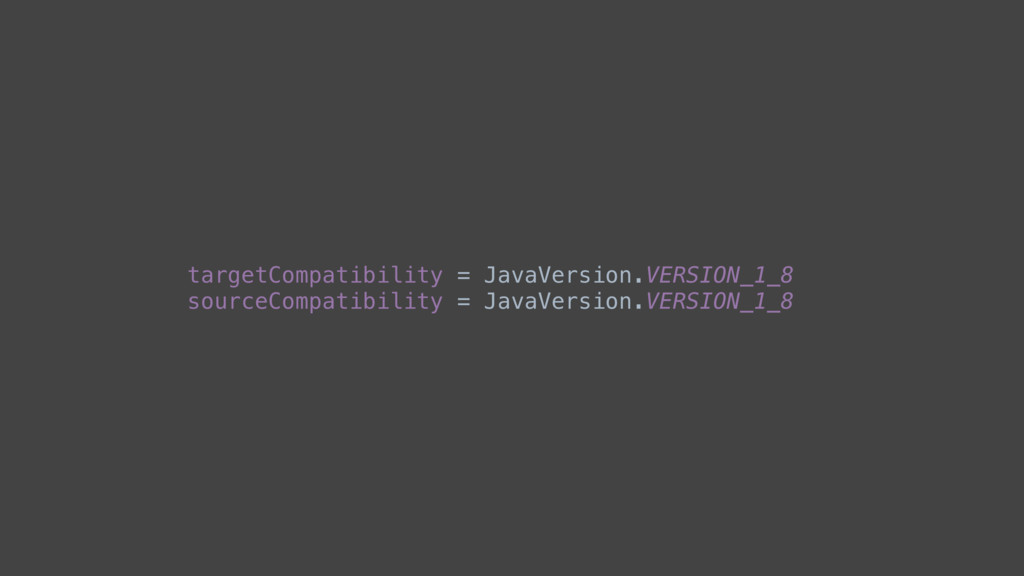 targetCompatibility = JavaVersion.VERSION_1_8 s...