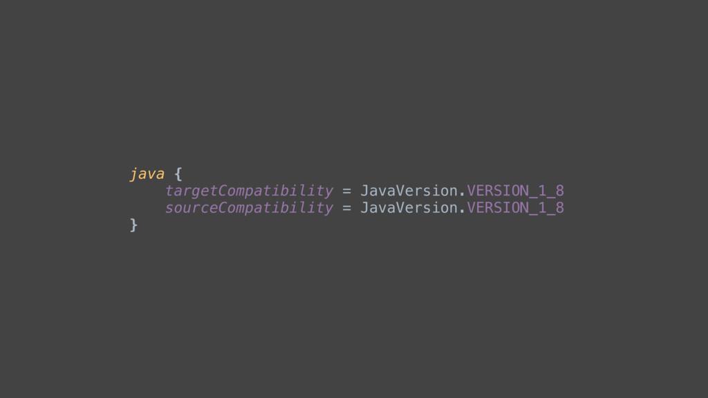 java { targetCompatibility = JavaVersion.VERSIO...