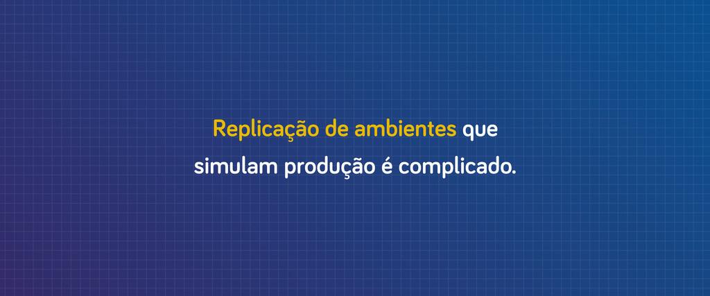 Replicação de ambientes que simulam produção é ...