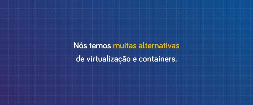 Nós temos muitas alternativas de virtualização ...