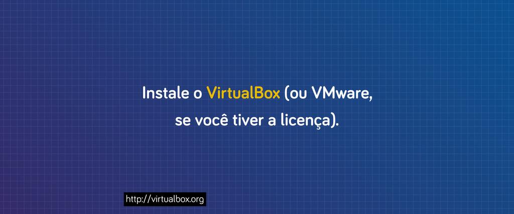 Instale o VirtualBox (ou VMware, se você tiver ...